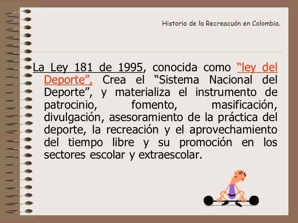 Historia de la Recreacuón en Colombia. La Ley 181 de 1995, conocida como ley del Deporte, Crea el Sistema Nacional del Deporte, y materializa el instr