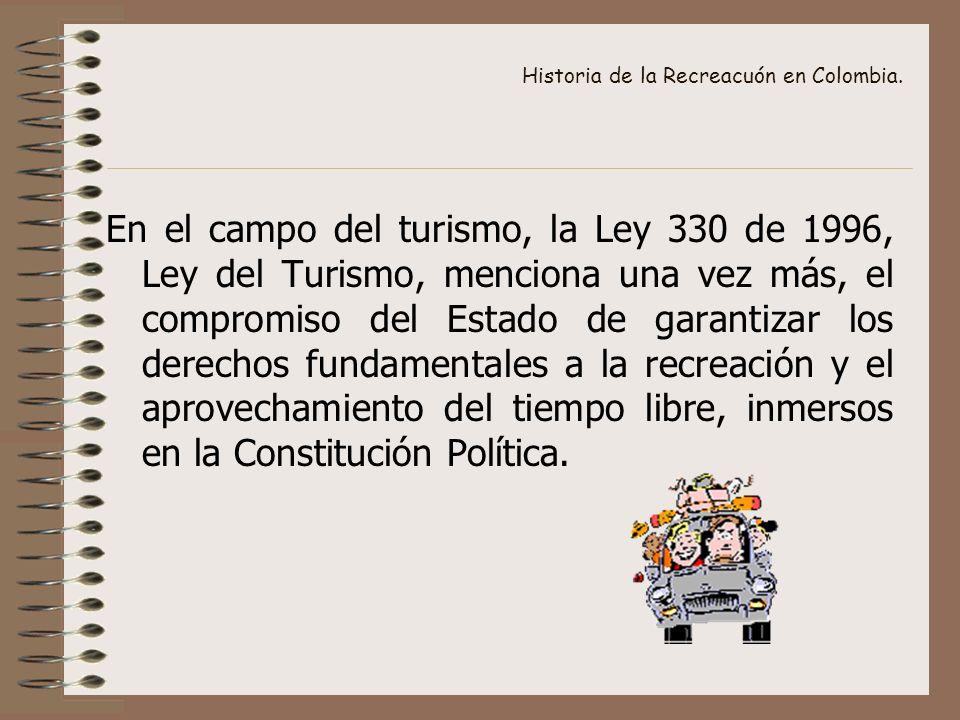 Historia de la Recreacuón en Colombia. En el campo del turismo, la Ley 330 de 1996, Ley del Turismo, menciona una vez más, el compromiso del Estado de