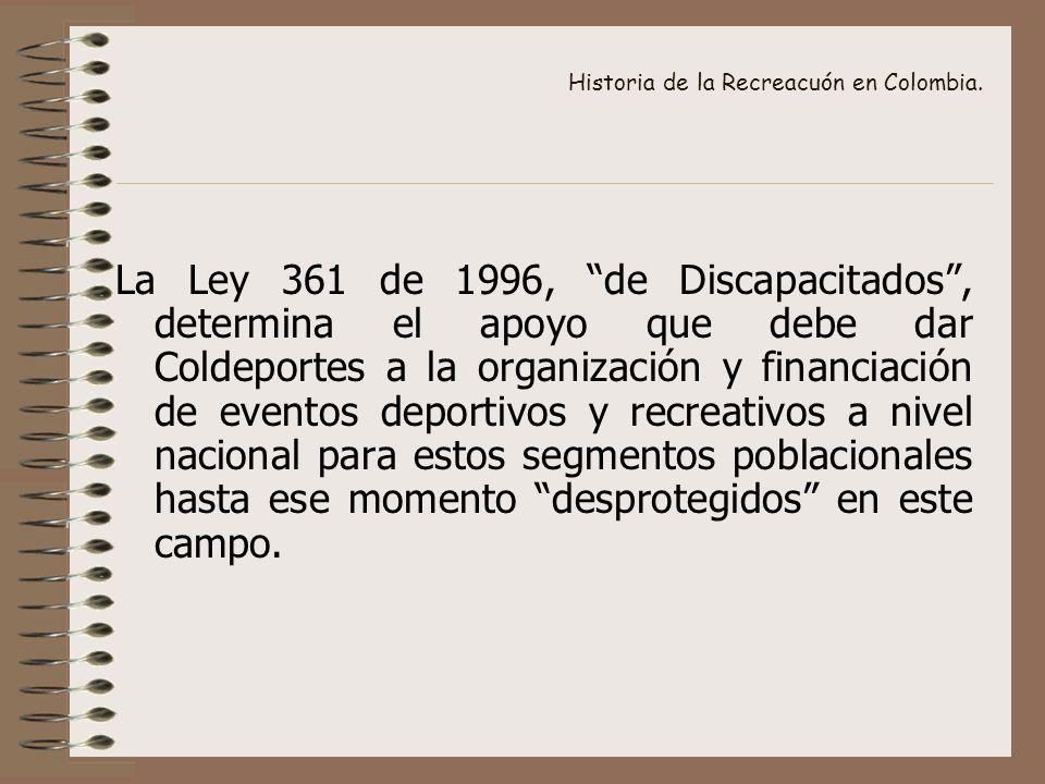 Historia de la Recreacuón en Colombia. La Ley 361 de 1996, de Discapacitados, determina el apoyo que debe dar Coldeportes a la organización y financia
