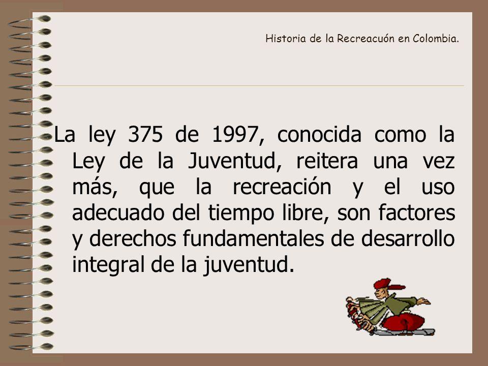 Historia de la Recreacuón en Colombia. La ley 375 de 1997, conocida como la Ley de la Juventud, reitera una vez más, que la recreación y el uso adecua