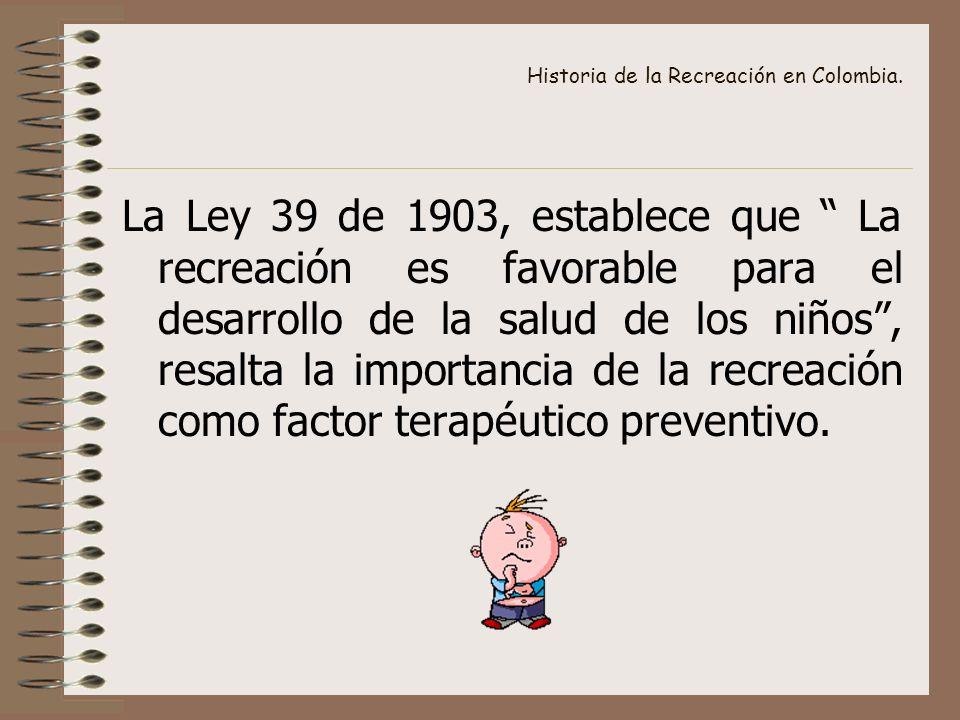 Historia de la Recreación en Colombia. La Ley 39 de 1903, establece que La recreación es favorable para el desarrollo de la salud de los niños, resalt