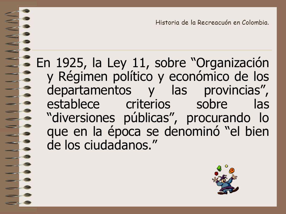 Historia de la Recreacuón en Colombia. En 1925, la Ley 11, sobre Organización y Régimen político y económico de los departamentos y las provincias, es