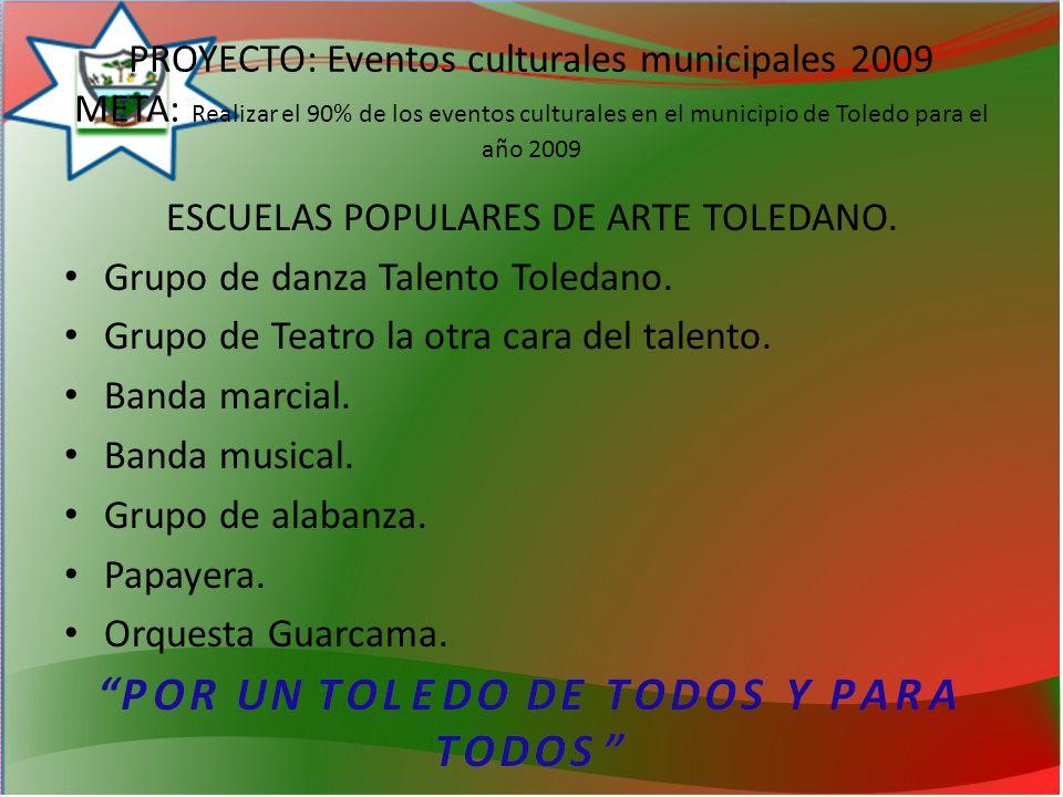 PROYECTO: Eventos culturales municipales 2009 META: Realizar el 90% de los eventos culturales en el municipio de Toledo para el año 2009 ESCUELAS POPULARES DE ARTE TOLEDANO.