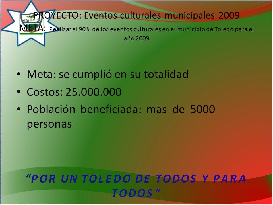 PROYECTO: Eventos culturales municipales 2009 META: Realizar el 90% de los eventos culturales en el municipio de Toledo para el año 2009 Meta: se cumplió en su totalidad Costos: 25.000.000 Población beneficiada: mas de 5000 personas