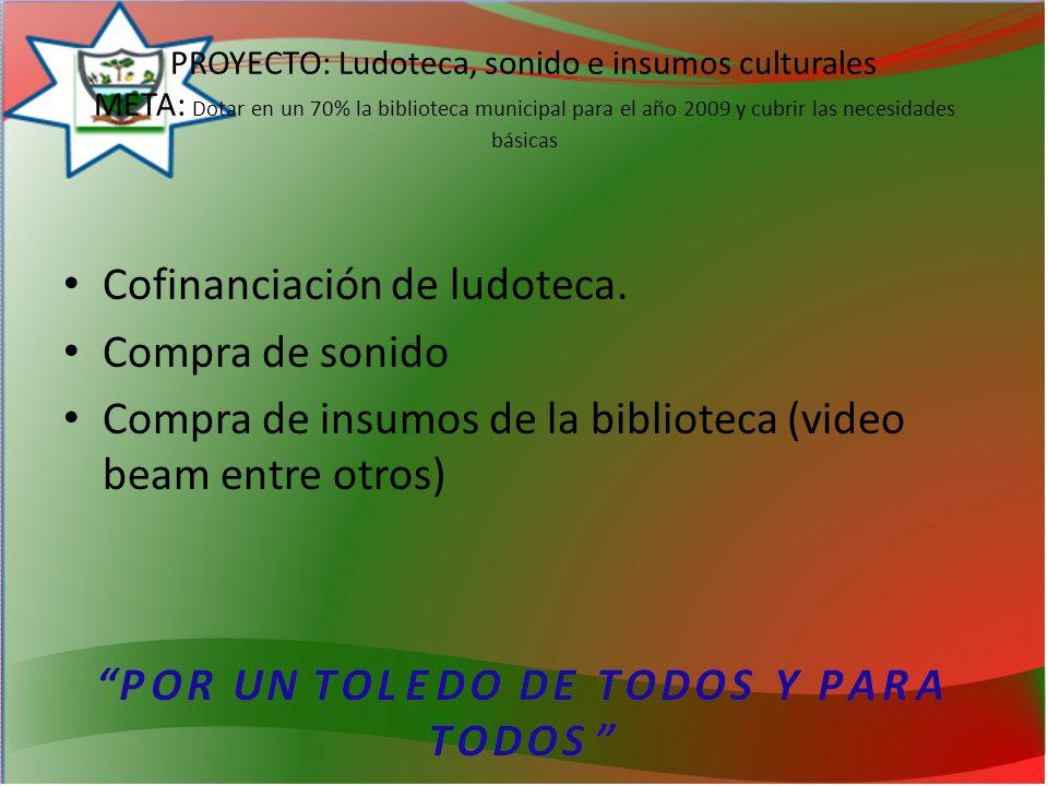 PROYECTO: Ludoteca, sonido e insumos culturales META: Dotar en un 70% la biblioteca municipal para el año 2009 y cubrir las necesidades básicas Cofinanciación de ludoteca.