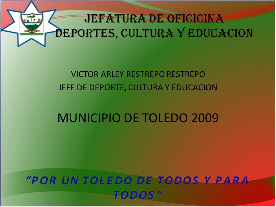 Jefatura de OFICICINA deportes, cultura y educacion VICTOR ARLEY RESTREPO RESTREPO JEFE DE DEPORTE, CULTURA Y EDUCACION MUNICIPIO DE TOLEDO 2009