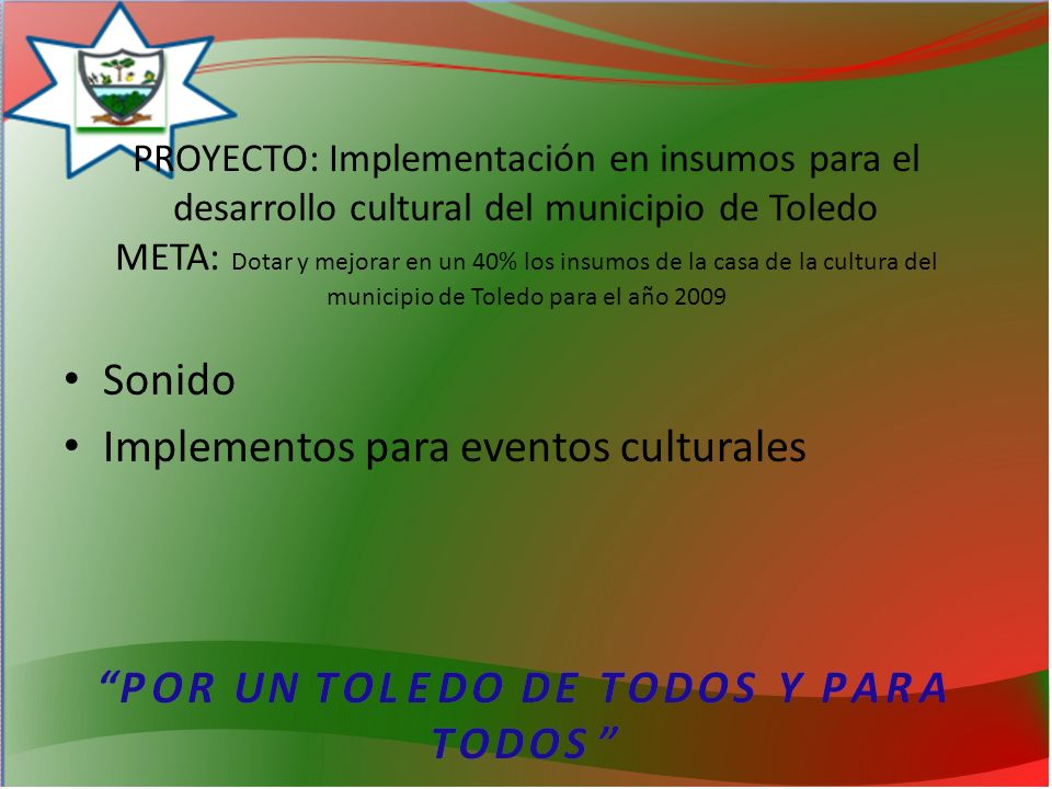 PROYECTO: Implementación en insumos para el desarrollo cultural del municipio de Toledo META: Dotar y mejorar en un 40% los insumos de la casa de la cultura del municipio de Toledo para el año 2009 Sonido Implementos para eventos culturales