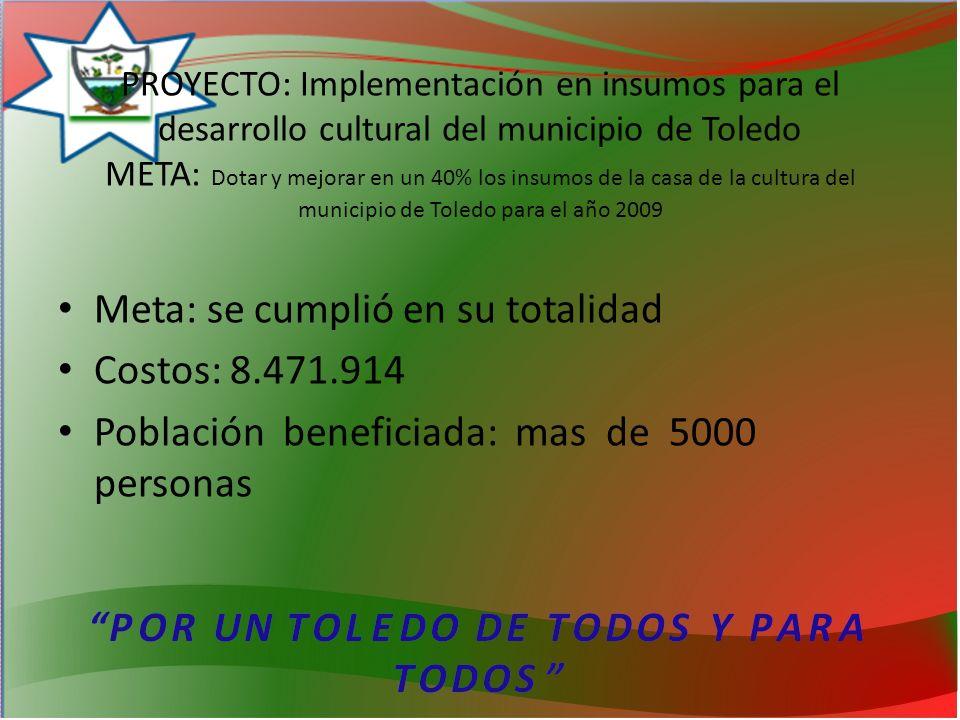 PROYECTO: Implementación en insumos para el desarrollo cultural del municipio de Toledo META: Dotar y mejorar en un 40% los insumos de la casa de la cultura del municipio de Toledo para el año 2009 Meta: se cumplió en su totalidad Costos: 8.471.914 Población beneficiada: mas de 5000 personas