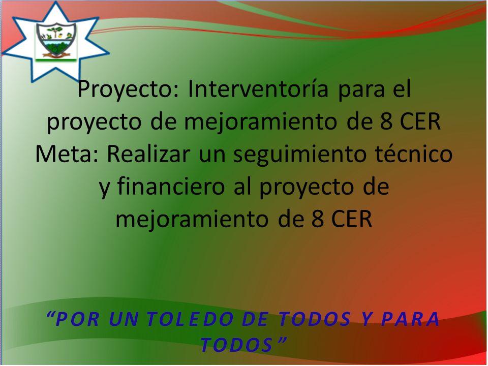 Proyecto: Interventoría para el proyecto de mejoramiento de 8 CER Meta: Realizar un seguimiento técnico y financiero al proyecto de mejoramiento de 8 CER