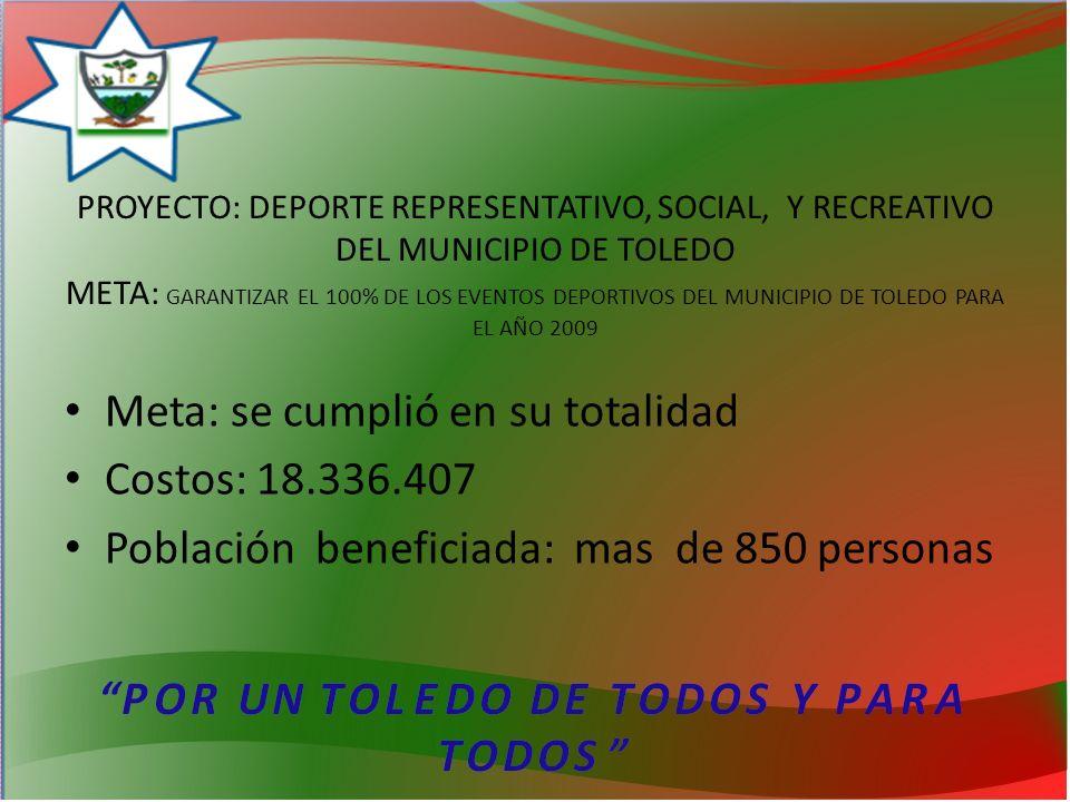 PROYECTO: DEPORTE REPRESENTATIVO, SOCIAL, Y RECREATIVO DEL MUNICIPIO DE TOLEDO META: GARANTIZAR EL 100% DE LOS EVENTOS DEPORTIVOS DEL MUNICIPIO DE TOLEDO PARA EL AÑO 2009 Meta: se cumplió en su totalidad Costos: 18.336.407 Población beneficiada: mas de 850 personas