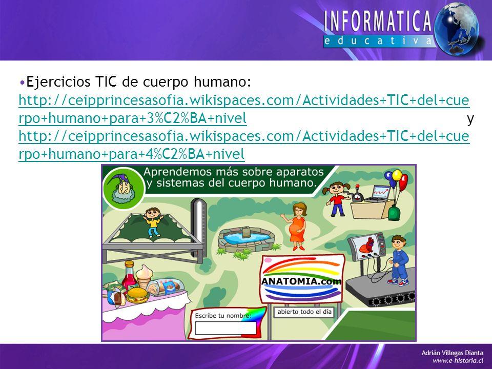 Ejercicios TIC de cuerpo humano: http://ceipprincesasofia.wikispaces.com/Actividades+TIC+del+cue rpo+humano+para+3%C2%BA+nivelhttp://ceipprincesasofia.wikispaces.com/Actividades+TIC+del+cue rpo+humano+para+3%C2%BA+nivel y http://ceipprincesasofia.wikispaces.com/Actividades+TIC+del+cue rpo+humano+para+4%C2%BA+nivel http://ceipprincesasofia.wikispaces.com/Actividades+TIC+del+cue rpo+humano+para+4%C2%BA+nivel