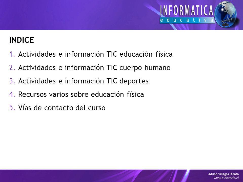 INDICE 1.Actividades e información TIC educación física 2.Actividades e información TIC cuerpo humano 3.Actividades e información TIC deportes 4.Recursos varios sobre educación física 5.Vías de contacto del curso