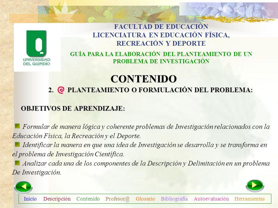 Inicio Descripción Contenido Profesor@ Glosario Bibliografía Autoevaluación Herramientas CONTENIDO 2. PLANTEAMIENTO O FORMULACIÓN DEL PROBLEMA: FACULT