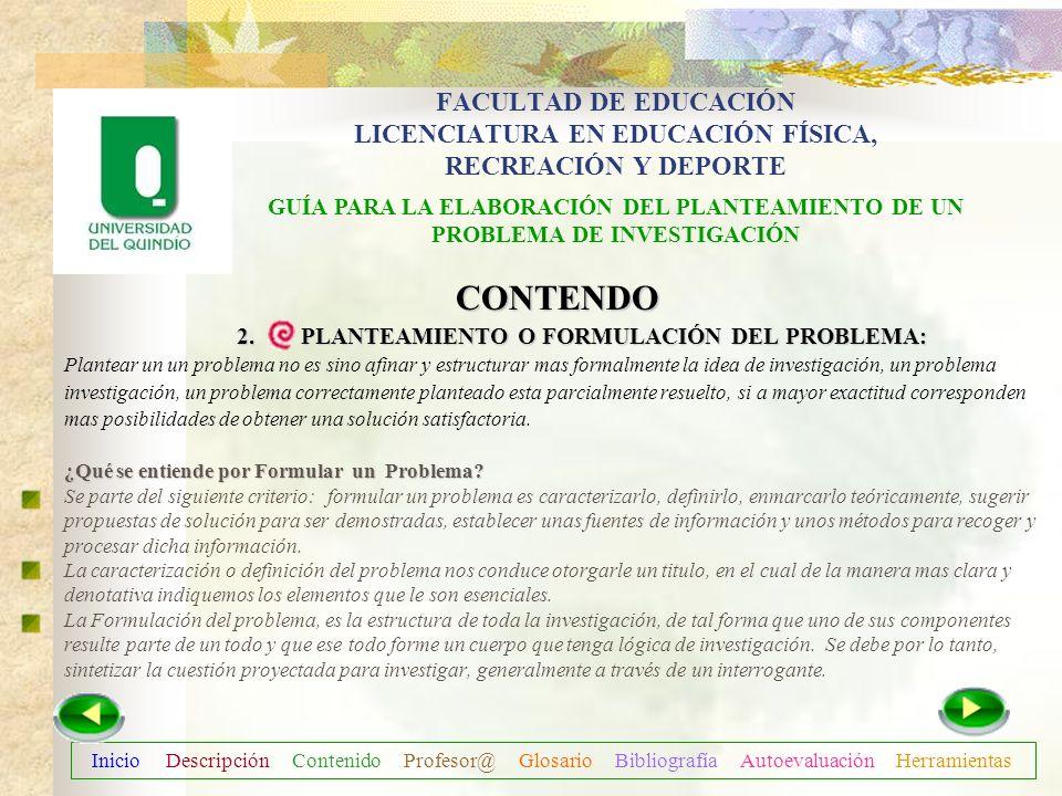 Inicio Descripción Contenido Profesor@ Glosario Bibliografía Autoevaluación Herramientas CONTENIDO 2. PLANTEAMIENTO O FORMULACIÓN DEL PROBLEMA: OBJETI