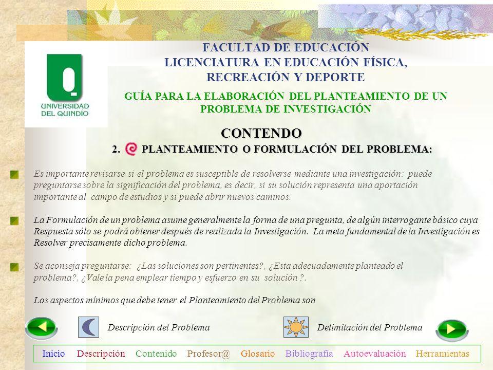 Inicio Descripción Contenido Profesor@ Glosario Bibliografía Autoevaluación Herramientas CONTENDO 2. PLANTEAMIENTO O FORMULACIÓN DEL PROBLEMA: Plantea