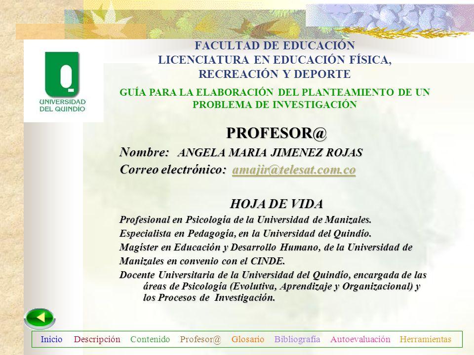 Inicio Descripción Contenido Profesor@ Glosario Bibliografía Autoevaluación Herramientas ÁREA : Licenciatura en Educación Física, Recreación y Deporte
