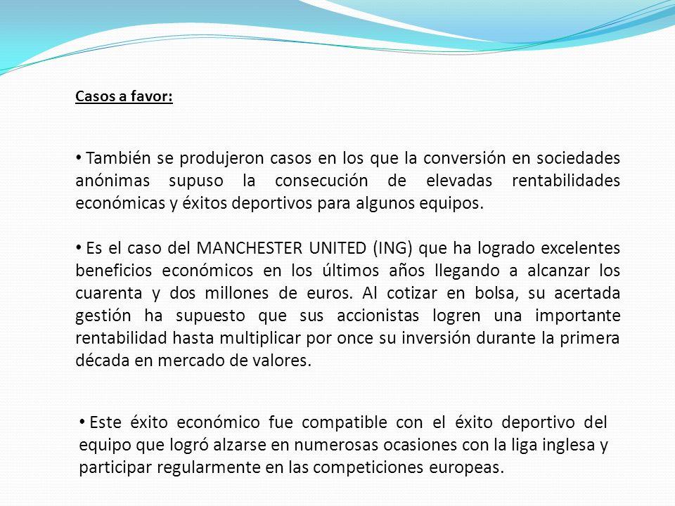 Casos a favor: También se produjeron casos en los que la conversión en sociedades anónimas supuso la consecución de elevadas rentabilidades económicas y éxitos deportivos para algunos equipos.