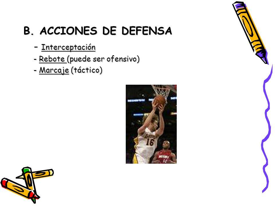 B. ACCIONES DE DEFENSA - Interceptación - Rebote (puede ser ofensivo) - Marcaje (táctico)