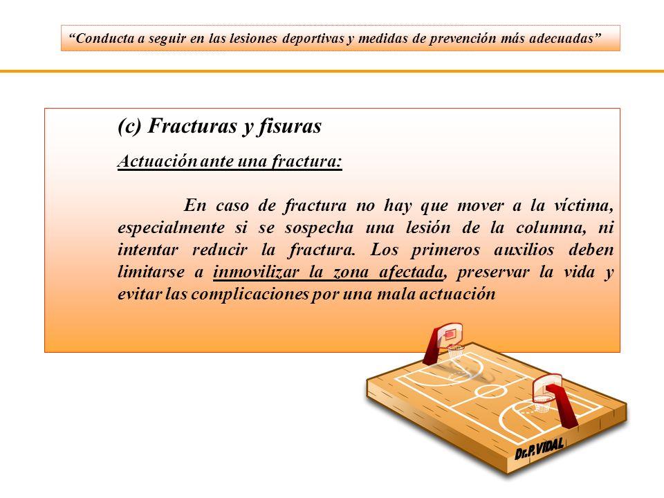 (c) Fracturas y fisuras Actuación ante una fractura: En caso de fractura no hay que mover a la víctima, especialmente si se sospecha una lesión de la