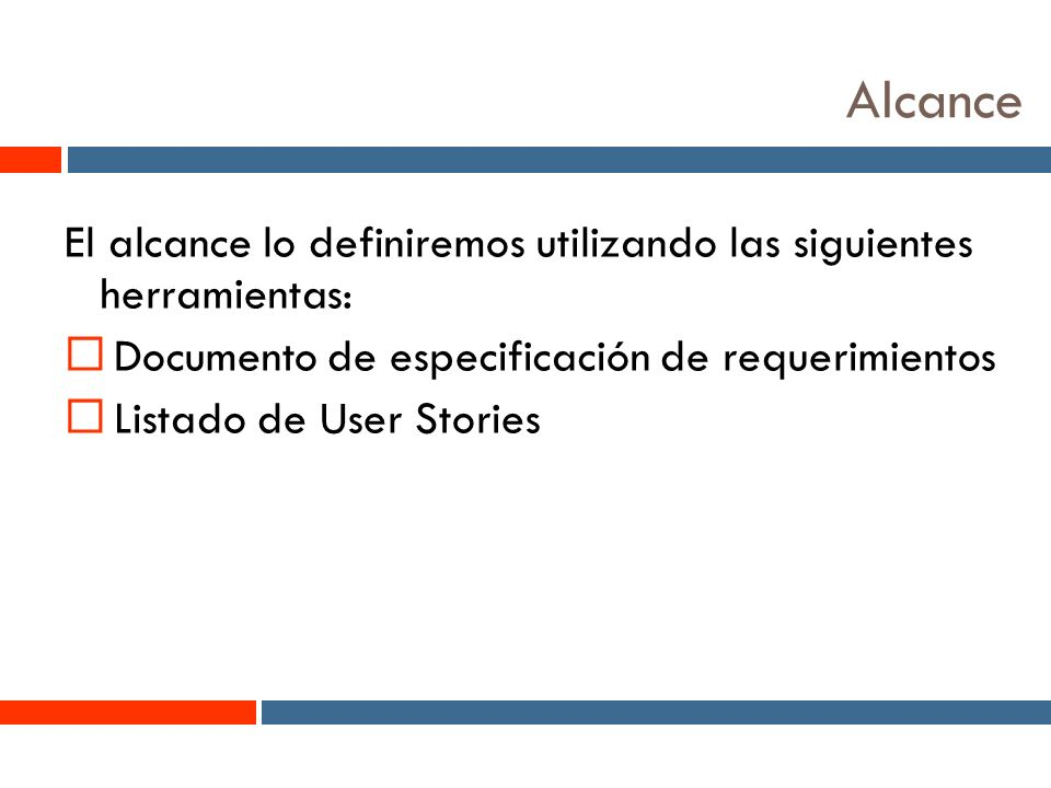 3 Alcance El alcance lo definiremos utilizando las siguientes herramientas: Documento de especificación de requerimientos Listado de User Stories