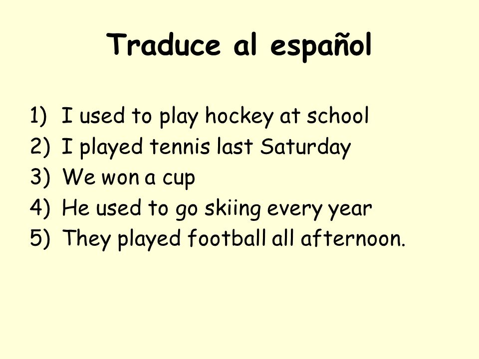 Traduce al español 1)I used to play hockey at school 2)I played tennis last Saturday 3)We won a cup 4)He used to go skiing every year 5)They played football all afternoon.