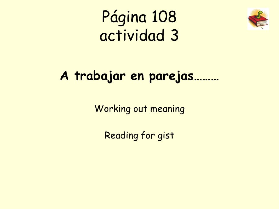 Página 108 actividad 3 A trabajar en parejas……… Working out meaning Reading for gist
