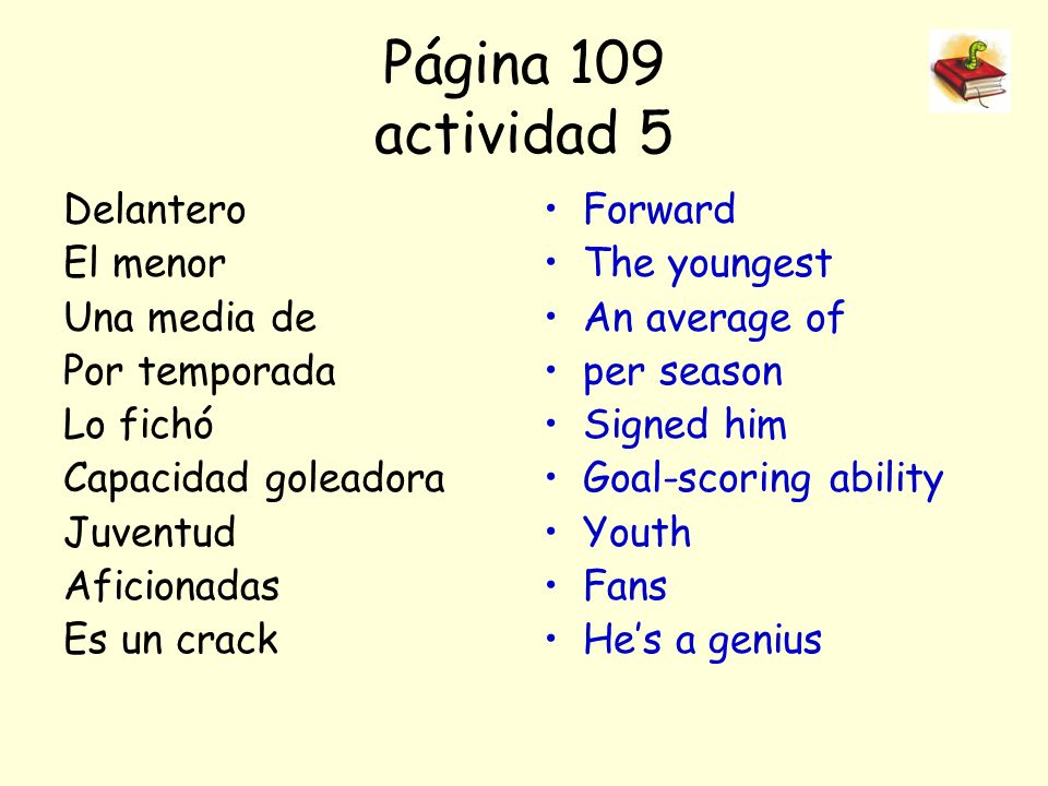 Página 109 actividad 5 Delantero El menor Una media de Por temporada Lo fichó Capacidad goleadora Juventud Aficionadas Es un crack Forward The youngest An average of per season Signed him Goal-scoring ability Youth Fans Hes a genius