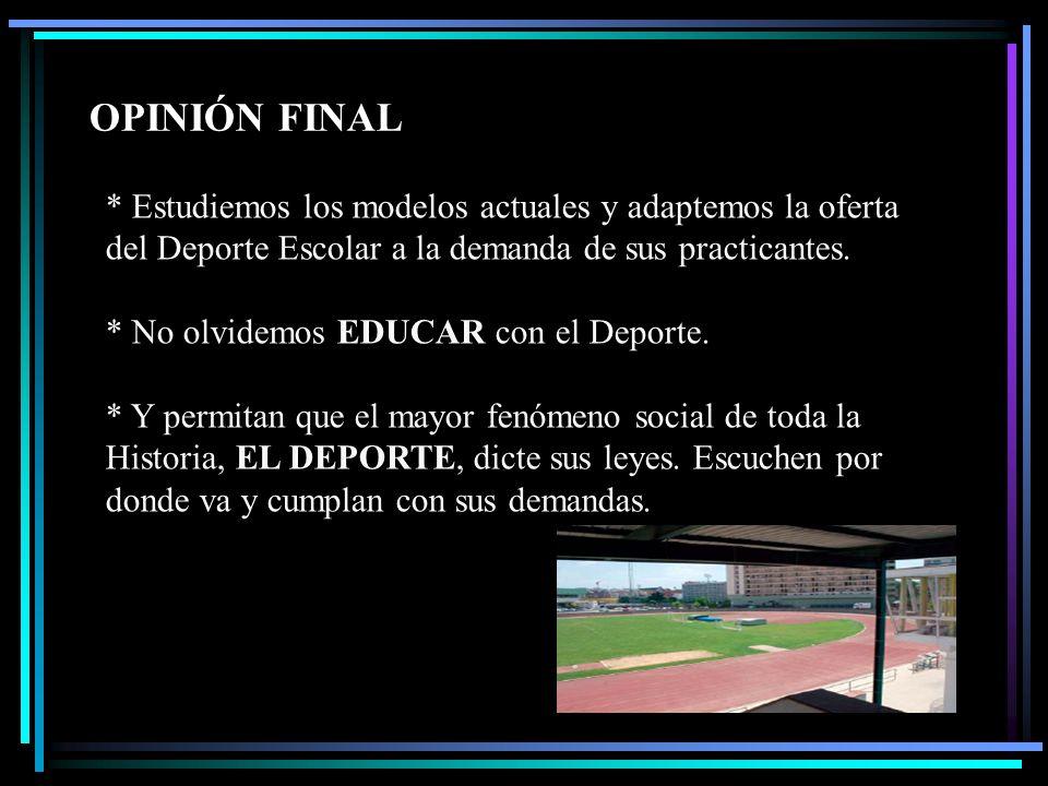 OPINIÓN FINAL * Estudiemos los modelos actuales y adaptemos la oferta del Deporte Escolar a la demanda de sus practicantes. * No olvidemos EDUCAR con