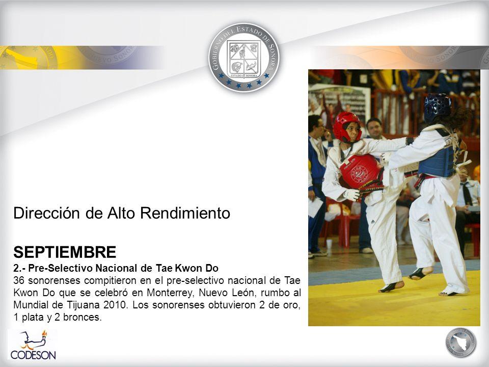 Dirección de Alto Rendimiento SEPTIEMBRE 2.- Pre-Selectivo Nacional de Tae Kwon Do 36 sonorenses compitieron en el pre-selectivo nacional de Tae Kwon Do que se celebró en Monterrey, Nuevo León, rumbo al Mundial de Tijuana 2010.