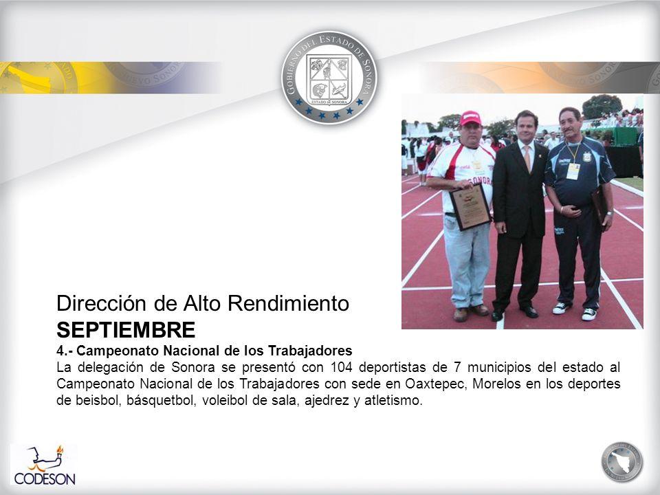 Dirección de Alto Rendimiento SEPTIEMBRE 4.- Campeonato Nacional de los Trabajadores La delegación de Sonora se presentó con 104 deportistas de 7 municipios del estado al Campeonato Nacional de los Trabajadores con sede en Oaxtepec, Morelos en los deportes de beisbol, básquetbol, voleibol de sala, ajedrez y atletismo.