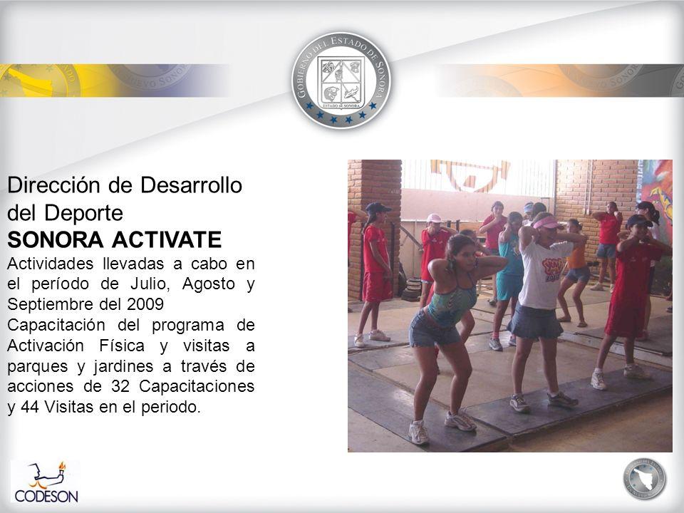 Dirección de Desarrollo del Deporte SONORA ACTIVATE Actividades llevadas a cabo en el período de Julio, Agosto y Septiembre del 2009 Capacitación del programa de Activación Física y visitas a parques y jardines a través de acciones de 32 Capacitaciones y 44 Visitas en el periodo.