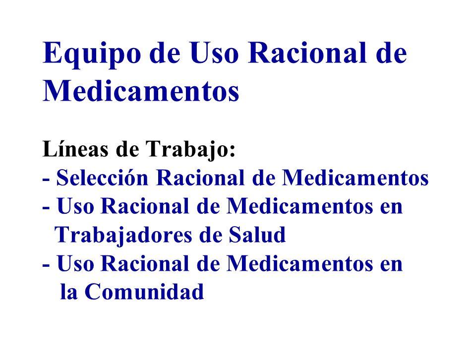 Equipo de Uso Racional de Medicamentos Líneas de Trabajo: - Selección Racional de Medicamentos - Uso Racional de Medicamentos en Trabajadores de Salud - Uso Racional de Medicamentos en la Comunidad