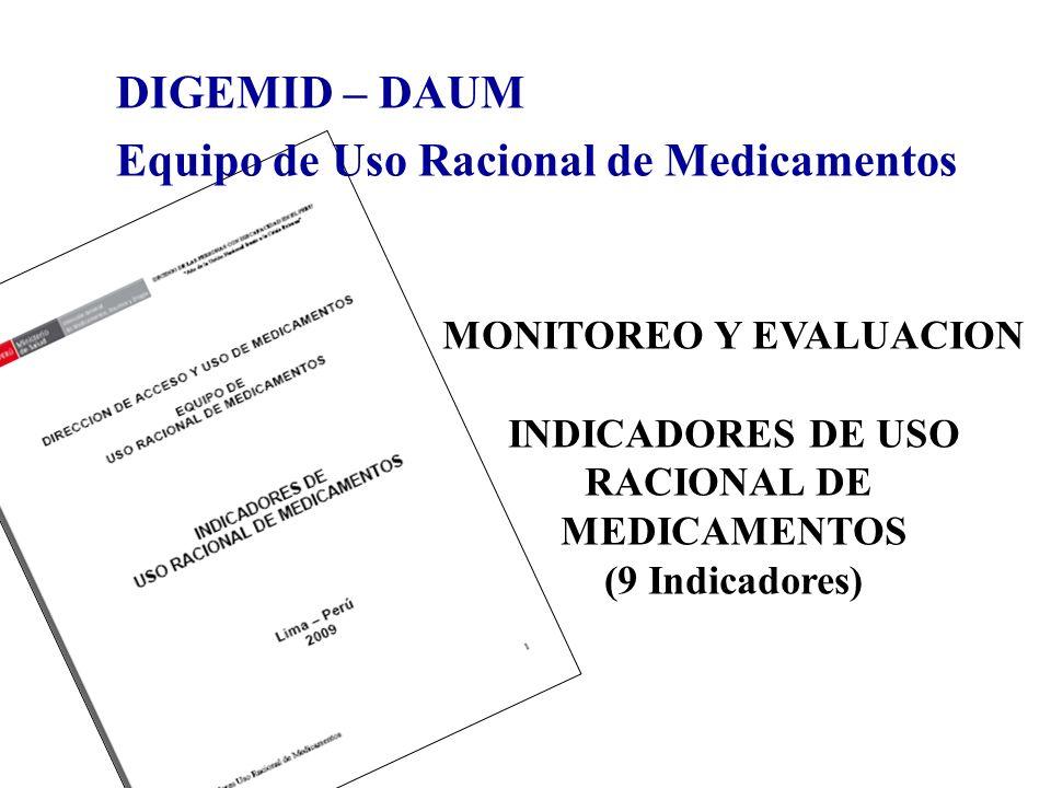 DIGEMID – DAUM Equipo de Uso Racional de Medicamentos MONITOREO Y EVALUACION INDICADORES DE USO RACIONAL DE MEDICAMENTOS (9 Indicadores)