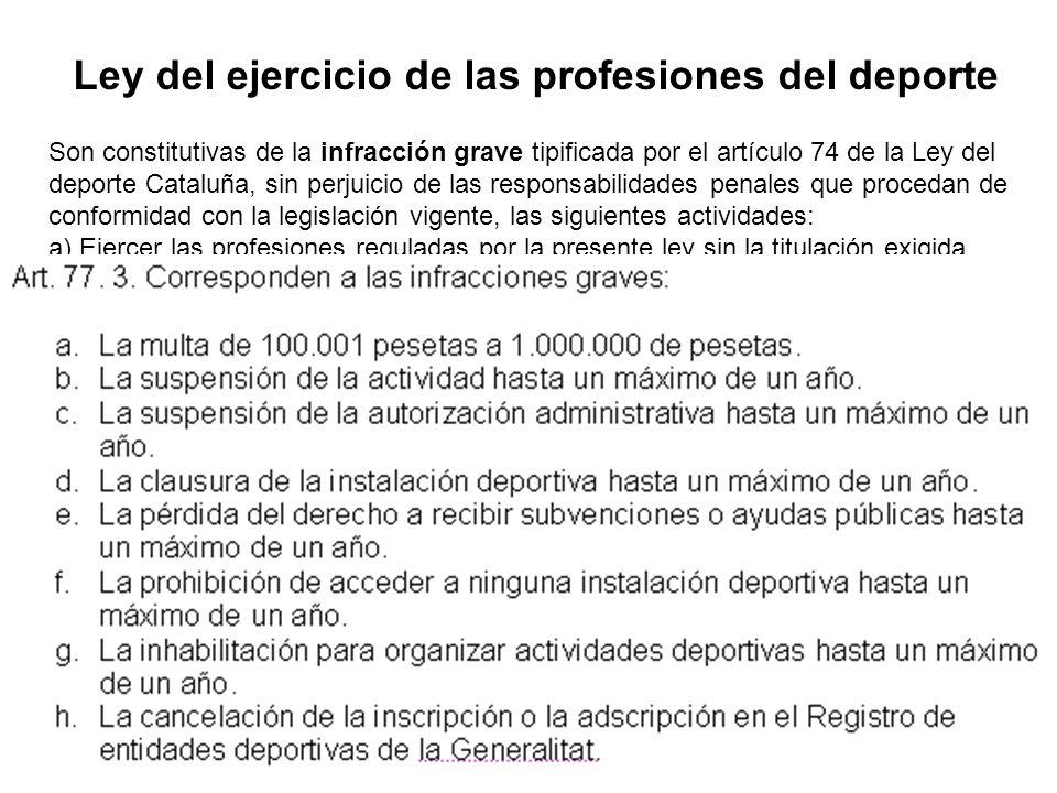 Ley del ejercicio de las profesiones del deporte Son constitutivas de la infracción grave tipificada por el artículo 74 de la Ley del deporte Cataluña, sin perjuicio de las responsabilidades penales que procedan de conformidad con la legislación vigente, las siguientes actividades: a) Ejercer las profesiones reguladas por la presente ley sin la titulación exigida.