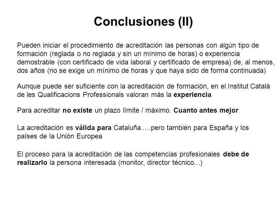 Conclusiones (II) Aunque puede ser suficiente con la acreditación de formación, en el Institut Català de les Qualificacions Professionals valoran más la experiencia Pueden iniciar el procedimiento de acreditación las personas con algún tipo de formación (reglada o no reglada y sin un mínimo de horas) o experiencia demostrable (con certificado de vida laboral y certificado de empresa) de, al menos, dos años (no se exige un mínimo de horas y que haya sido de forma continuada) La acreditación es válida para Cataluña.....pero también para España y los países de la Unión Europea Para acreditar no existe un plazo límite / máximo.