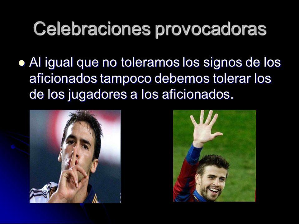 Celebraciones provocadoras Al igual que no toleramos los signos de los aficionados tampoco debemos tolerar los de los jugadores a los aficionados.