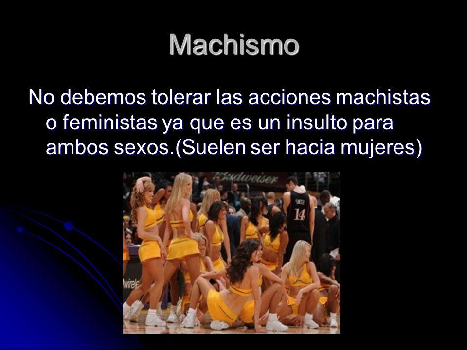 Machismo No debemos tolerar las acciones machistas o feministas ya que es un insulto para ambos sexos.(Suelen ser hacia mujeres)