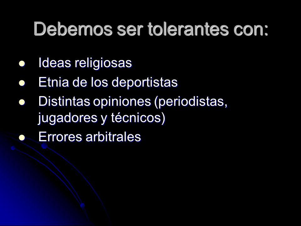 Debemos ser tolerantes con: Ideas religiosas Ideas religiosas Etnia de los deportistas Etnia de los deportistas Distintas opiniones (periodistas, jugadores y técnicos) Distintas opiniones (periodistas, jugadores y técnicos) Errores arbitrales Errores arbitrales