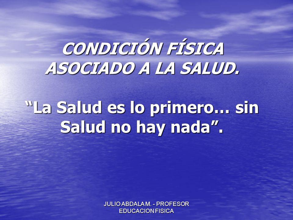 JULIO ABDALA M. - PROFESOR EDUCACION FISICA CONDICIÓN FÍSICA ASOCIADO A LA SALUD. La Salud es lo primero… sin Salud no hay nada.