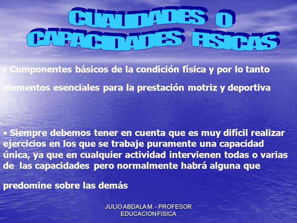 JULIO ABDALA M. - PROFESOR EDUCACION FISICA Componentes básicos de la condición física y por lo tanto elementos esenciales para la prestación motriz y