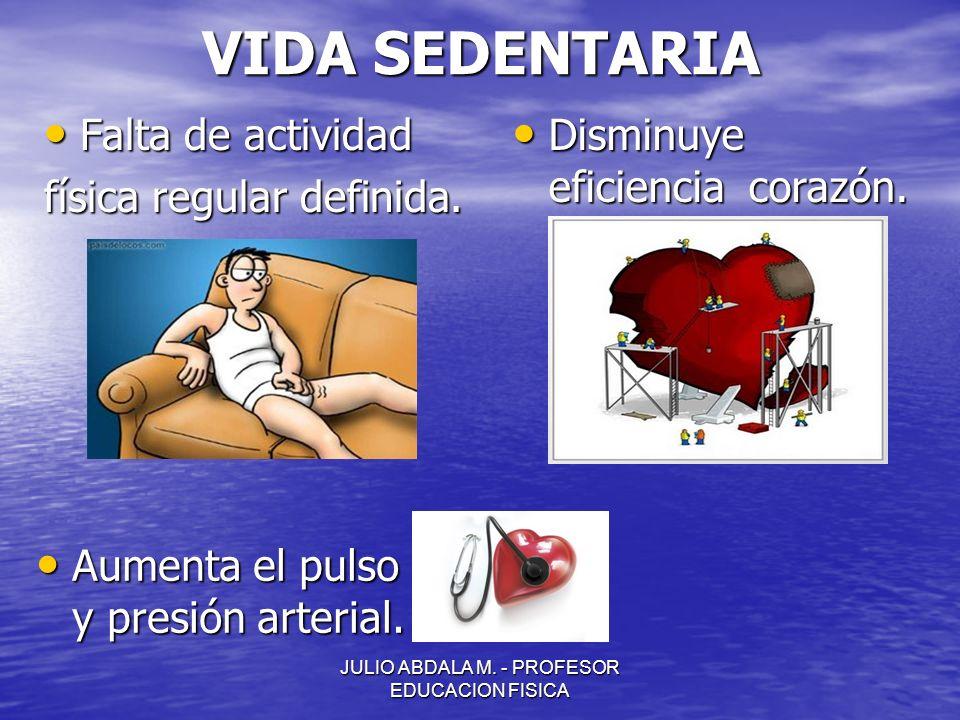 JULIO ABDALA M. - PROFESOR EDUCACION FISICA VIDA SEDENTARIA Falta de actividad Falta de actividad física regular definida. Disminuye eficiencia corazó