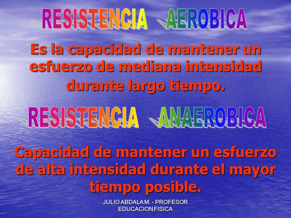 JULIO ABDALA M. - PROFESOR EDUCACION FISICA Es la capacidad de mantener un esfuerzo de mediana intensidad durante largo tiempo. Capacidad de mantener