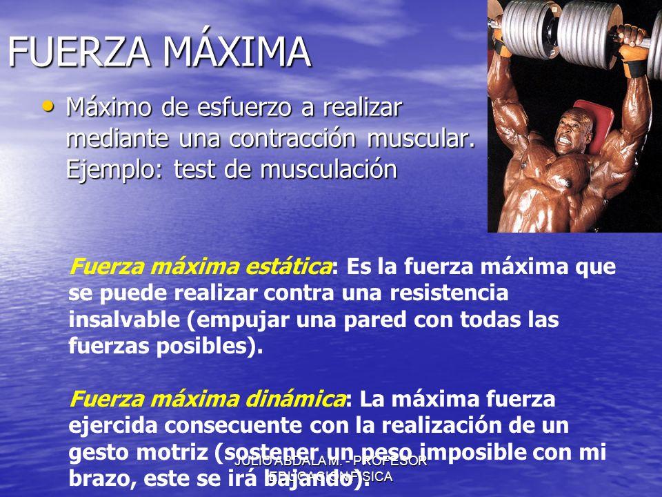 JULIO ABDALA M. - PROFESOR EDUCACION FISICA FUERZA MÁXIMA Máximo de esfuerzo a realizar mediante una contracción muscular. Ejemplo: test de musculació