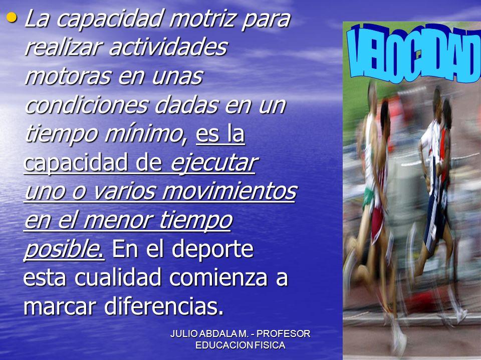JULIO ABDALA M. - PROFESOR EDUCACION FISICA La capacidad motriz para realizar actividades motoras en unas condiciones dadas en un tiempo mínimo, es la