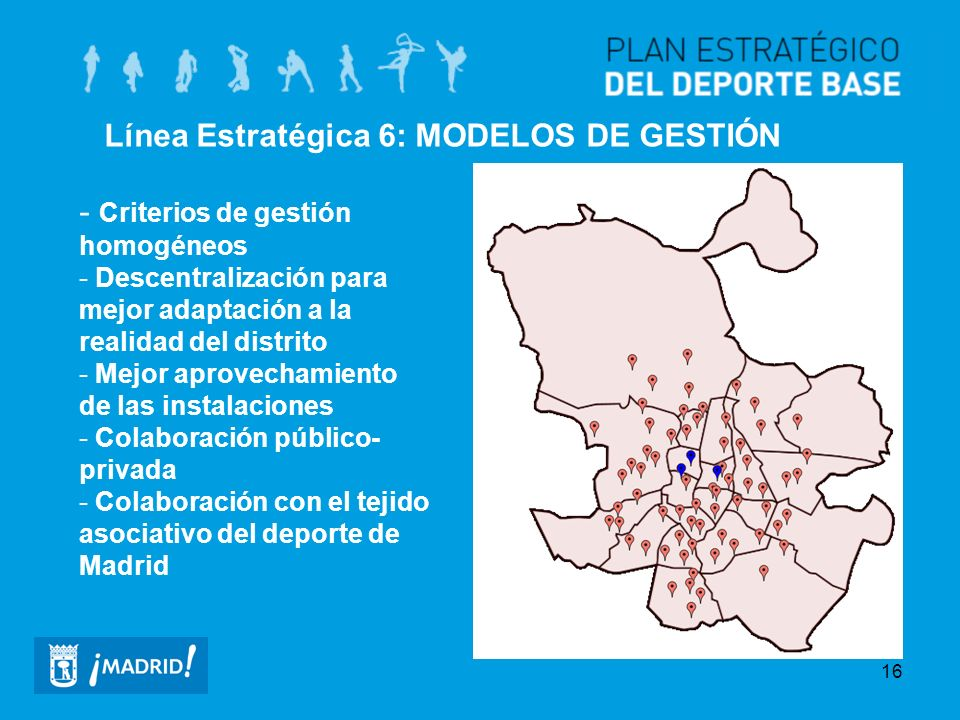 16 Línea Estratégica 6: MODELOS DE GESTIÓN - Criterios de gestión homogéneos - Descentralización para mejor adaptación a la realidad del distrito - Me