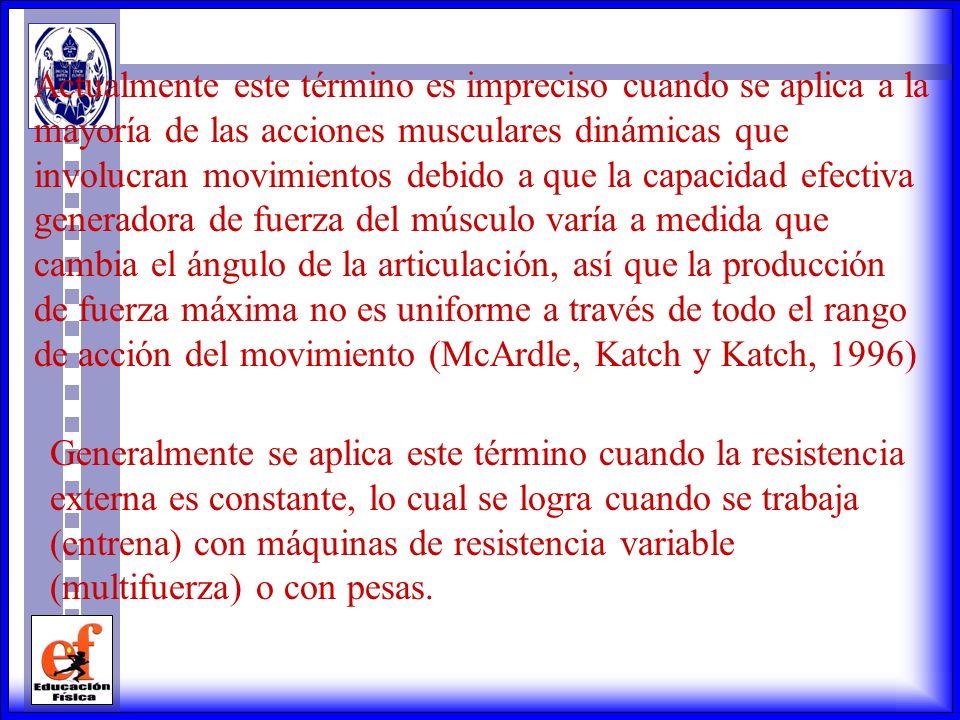 Actualmente este término es impreciso cuando se aplica a la mayoría de las acciones musculares dinámicas que involucran movimientos debido a que la capacidad efectiva generadora de fuerza del músculo varía a medida que cambia el ángulo de la articulación, así que la producción de fuerza máxima no es uniforme a través de todo el rango de acción del movimiento (McArdle, Katch y Katch, 1996) Generalmente se aplica este término cuando la resistencia externa es constante, lo cual se logra cuando se trabaja (entrena) con máquinas de resistencia variable (multifuerza) o con pesas.