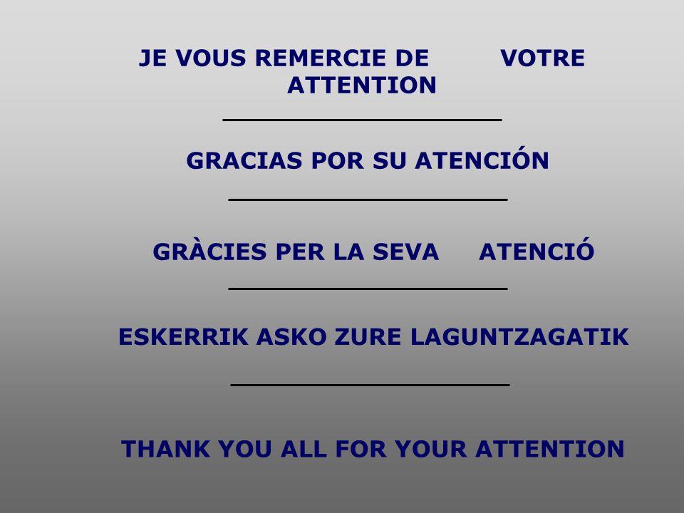 JE VOUS REMERCIE DE VOTRE ATTENTION GRACIAS POR SU ATENCIÓN GRÀCIES PER LA SEVA ATENCIÓ THANK YOU ALL FOR YOUR ATTENTION ESKERRIK ASKO ZURE LAGUNTZAGA