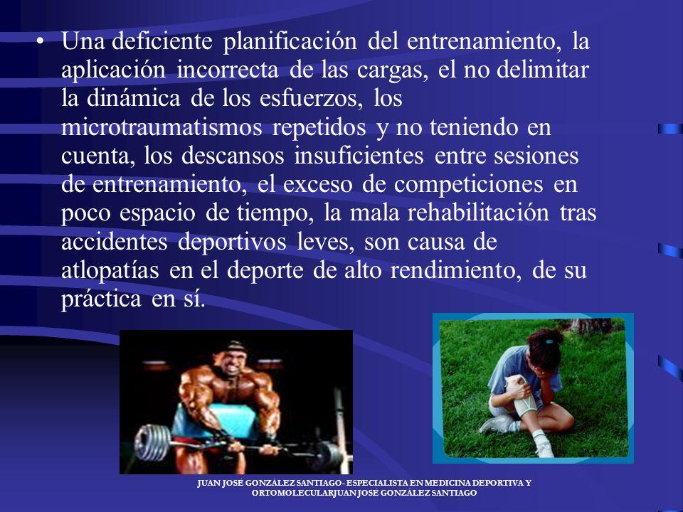 JUAN JOSÉ GONZÁLEZ SANTIAGO- ESPECIALISTA EN MEDICINA DEPORTIVA Y ORTOMOLECULARJUAN JOSÉ GONZÁLEZ SANTIAGO Una deficiente planificación del entrenamiento, la aplicación incorrecta de las cargas, el no delimitar la dinámica de los esfuerzos, los microtraumatismos repetidos y no teniendo en cuenta, los descansos insuficientes entre sesiones de entrenamiento, el exceso de competiciones en poco espacio de tiempo, la mala rehabilitación tras accidentes deportivos leves, son causa de atlopatías en el deporte de alto rendimiento, de su práctica en sí.