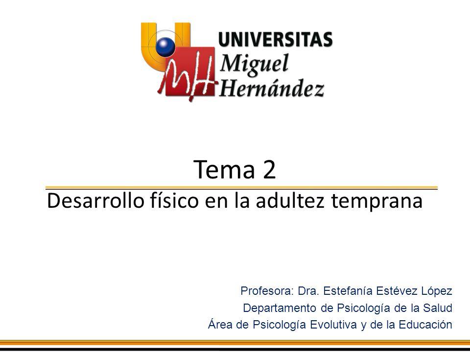 Tema 2 Desarrollo físico en la adultez temprana Profesora: Dra. Estefanía Estévez López Departamento de Psicología de la Salud Área de Psicología Evol