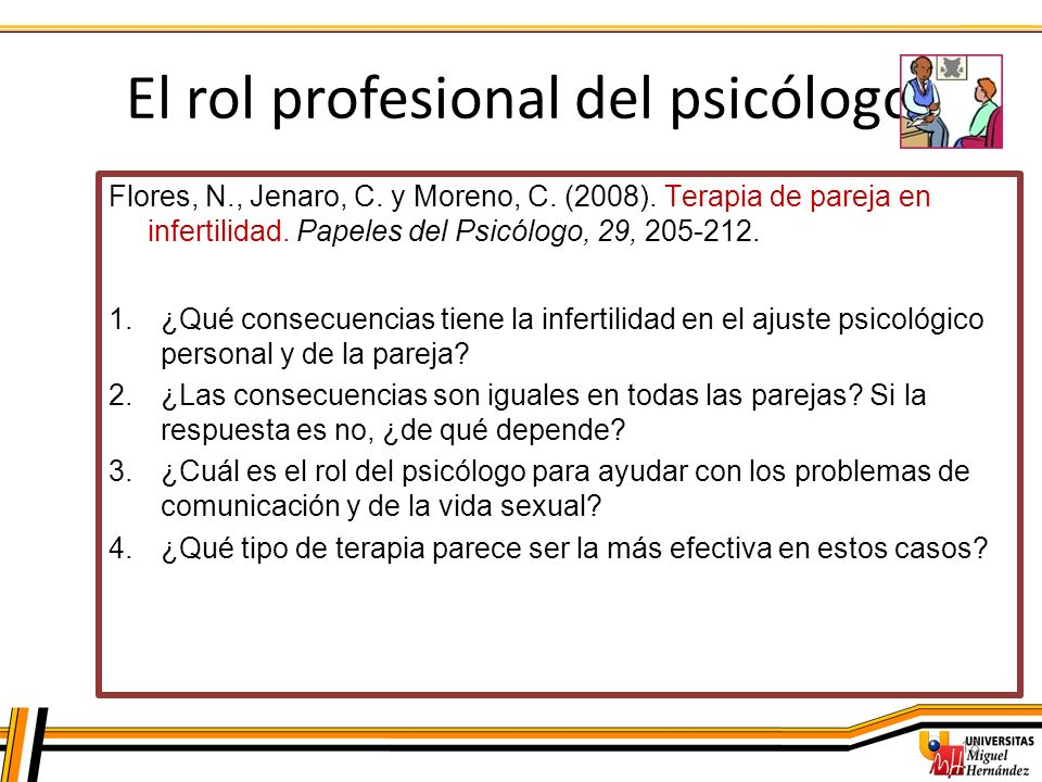 El rol profesional del psicólogo 18 Flores, N., Jenaro, C. y Moreno, C. (2008). Terapia de pareja en infertilidad. Papeles del Psicólogo, 29, 205-212.
